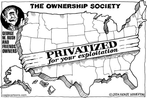 Wolverton - Cagle Cartoons - Privatized - English - Bush, privatization, social security, business, privatization, owner, ownership, america, USA, society, exclusive, george, w, money, privatize, privatized