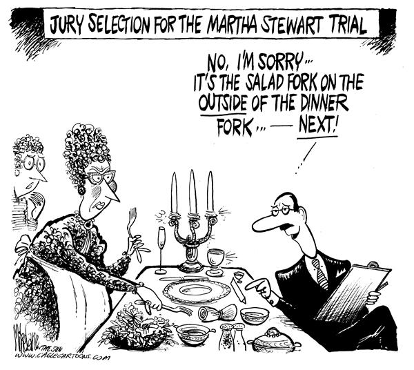 Martha Stewart Jury © Mike Lane,Cagle Cartoons,Martha, Stewart, trial, jury, etiquette, selection, select, juries, fork, forks, table, salad, dinner, table setting, tablesetting, placement, test, quiz, court, courts, lawyer, lawyers, bias, biased, home, homemaking, law