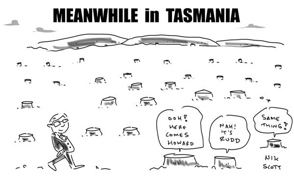 Nik Scott - Australia - Meanwhile in Tasmania - English - trees,tasmania,old growth forests, kevin rudd, peter garrett, john howard,environment, green