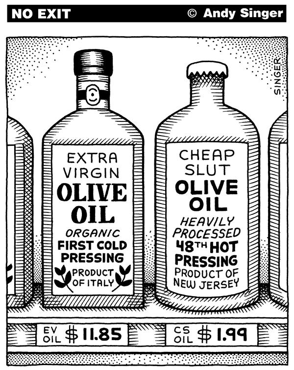 Andy Singer - Politicalcartoons.com - Olive Oil Types - English - olive,oil,oils,olives,virgin,extra,slut,cheap,food,organic,organics,marketing,supermarket,supermarkets,brand,brands,branding,foods,italy,italian,eating,gourmet,cooking,cook