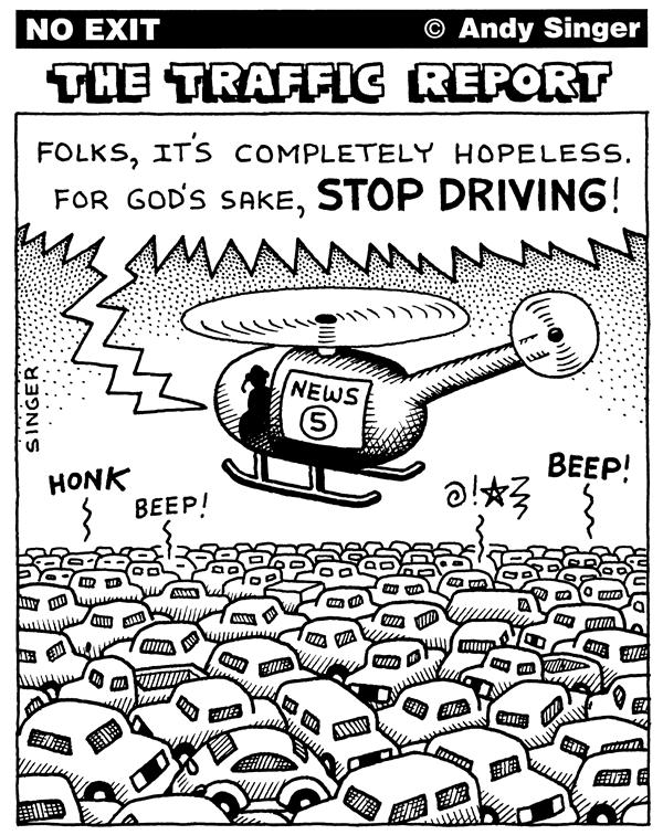 Andy Singer - Politicalcartoons.com - Traffic Reports - English - traffic,report,reports,car,cars,auto,autos,automobile,automobiles,motor,vehicle,vehicles,drive,driver,drivers,driving,stop,transportation,public transit,transport,highway,highways,roads,roads,congestion,charges,charging,pricing,grid lock,gridlock,jam,jams
