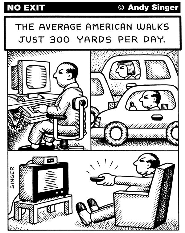 Andy Singer - Politicalcartoons.com - Average American Walks 300yds per Day - English - walk,walking,walks,exercise,exercising,health,healthcare,obesity,overweight,fat,obese,diabetes,diabetic,weight,drive,driving,car,cars,auto,autos,automobiles,motor,vehicle,vehicles,computer,computers,games,tv,TV,television,lifestyle,lifestyle