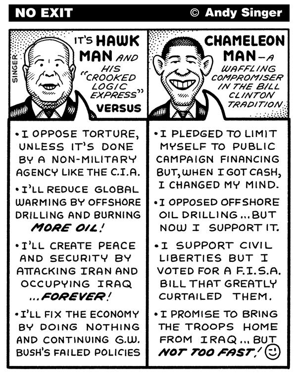 Andy Singer - Politicalcartoons.com - McCain versus Obama - English - John,McCain,Barack,Obama,presidential,president,campaign,campaigns,race,races,election,elections,hawk,hawks,Iraq,iraq,Iran,iran,war,wars,offshore,oil,drilling,energy,finance,financing,FISA,Federal,Intelligence,Surveillance,Act,economy,gas,torture