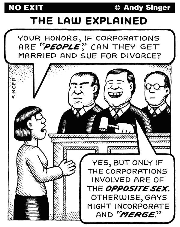 Andy Singer - Politicalcartoons.com - Court Says Corporations Are People - English - Supreme,Court,courts,Justice,justices,John,Roberts,Anton,Scalia,Samuel,Alito,political,campaign,campaigns,finance,contributions,corporate,corporations,corporation,law,laws,gay,homosexual,marriage,marriages,decision,decisions,ruling,rulings,reform, Liberal
