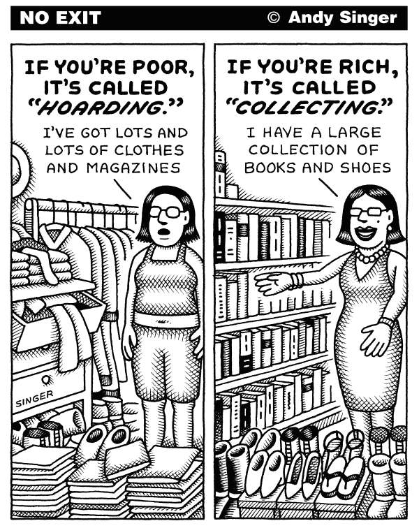 Andy Singer - Politicalcartoons.com - Hoarding versus Collecting - English - hoard,hoards,hoarder,hoarders,hoarding,accumulate,accumulators,accumulating,accumulated,collect,collects,collecting,collector,collectors,collected,rich,riches,wealth,wealthy,poor,poverty,impoverished,class,classes,language,shoe,shoes,books,clothes