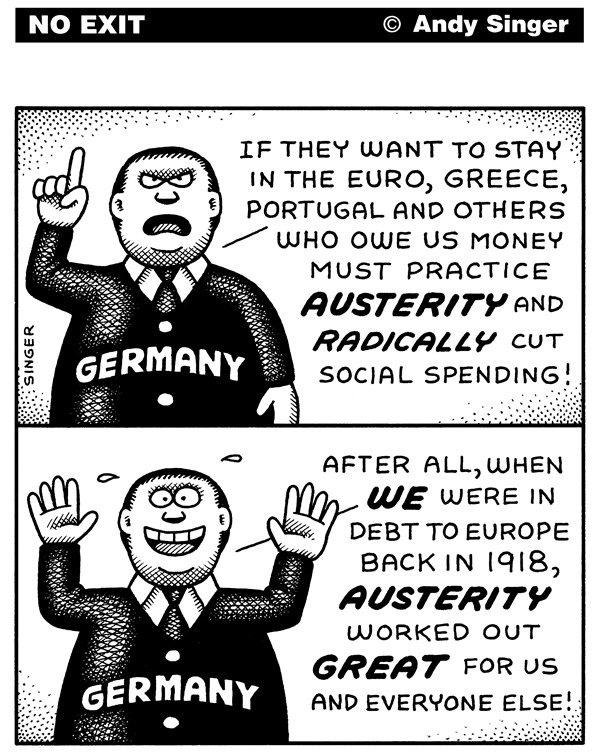 Germany on Greek Austerity © Andy Singer,Politicalcartoons.com,Germany,germans,German,Greece,greeks,Portugal,portuguese,Euro,euros,European,Union,currency,debt,debts,bailout,bailouts,owe,money,austerity,spending,budget,budgets,reform,economy,economics,economies,history,world,wars,cut,cuts,growth,recession,Nazism
