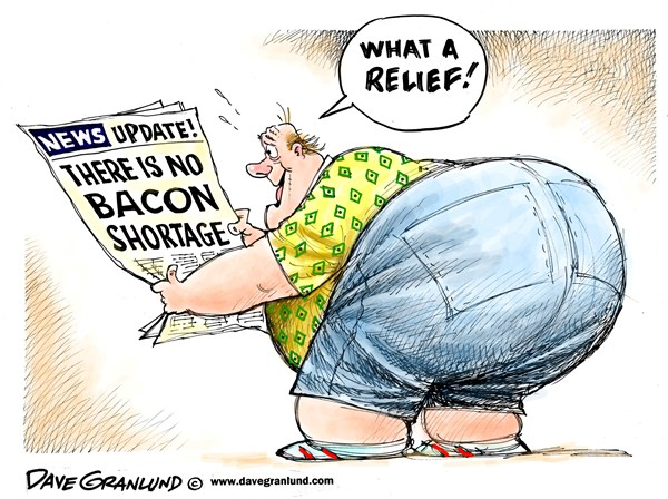 Dave Granlund - Politicalcartoons.com - No shortage of bacon - English - Bacon,pork,wrong,pigs,drought obesity,fat,diet,glutton,food,meals,grease,false news,eating,weight,no shortage,bacon shortage story,uk bacon,usa bacon Restrictions